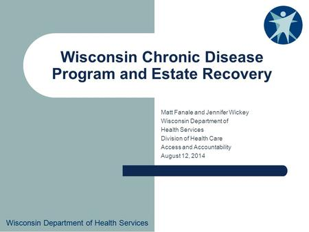 Wisconsin Department of Health Services Wisconsin Chronic Disease Program and Estate Recovery Matt Fanale and Jennifer Wickey Wisconsin Department of Health.