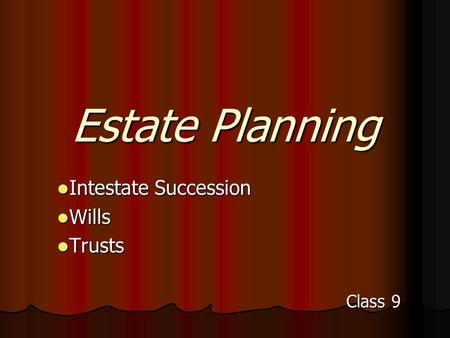 Estate Planning Intestate Succession Intestate Succession Wills Wills Trusts Trusts Class 9.