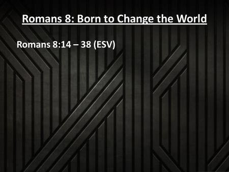 Romans 8: Born to Change the World Romans 8:14 – 38 (ESV)