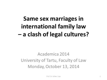 Same sex marriages in international family law – a clash of legal cultures? Academica 2014 University of Tartu, Faculty of Law Monday, October 13, 2014.