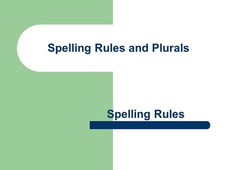 Spelling Rules and Plurals Spelling Rules. Spelling ie and ei REMEMBER: I before E except after C or when sounded like A as in neighbor and weigh. EXCEPTIONS: