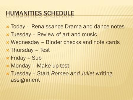  Today – Renaissance Drama and dance notes  Tuesday – Review of art and music  Wednesday – Binder checks and note cards  Thursday – Test  Friday –