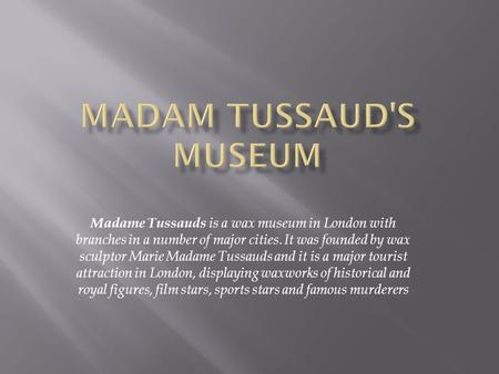 Madame Tussauds is a wax museum in London with branches in a number of major cities. It was founded by wax sculptor Marie Madame Tussauds and it is a major.