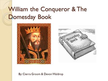 William the Conqueror & The Domesday Book By: Cierra Groom & Devon Waldrop.