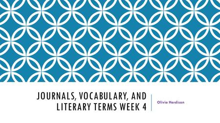 JOURNALS, VOCABULARY, AND LITERARY TERMS WEEK 4 Olivia Hardison.