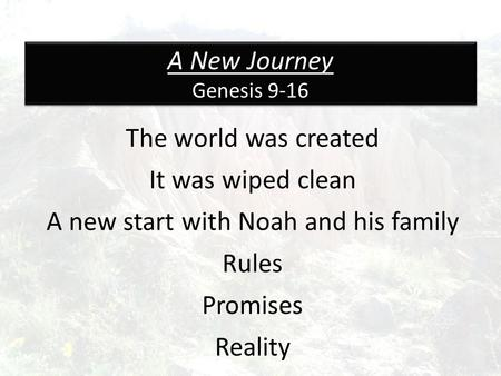 A New Journey Genesis 9-16 The world was created It was wiped clean A new start with Noah and his family Rules Promises Reality.