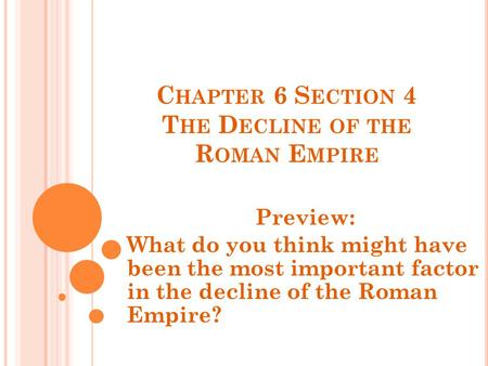 C HAPTER 6 S ECTION 4 T HE D ECLINE OF THE R OMAN E MPIRE Preview: What do you think might have been the most important factor in the decline of the Roman.