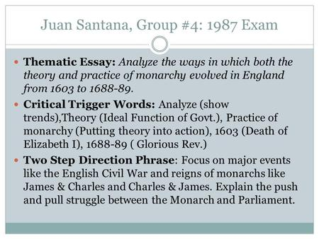 Juan Santana, Group #4: 1987 Exam Thematic Essay: Analyze the ways in which both the theory and practice of monarchy evolved in England from 1603 to 1688-89.