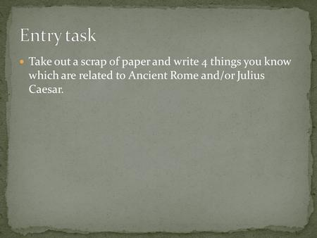 Take out a scrap of paper and write 4 things you know which are related to Ancient Rome and/or Julius Caesar.