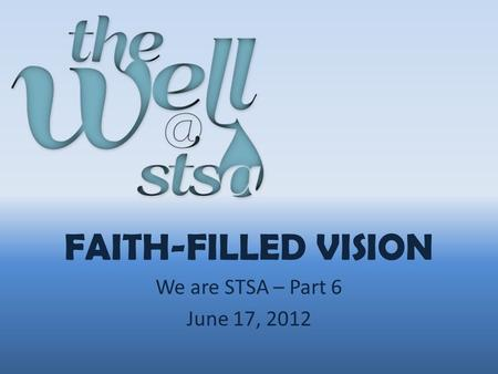 FAITH-FILLED VISION We are STSA – Part 6 June 17, 2012.