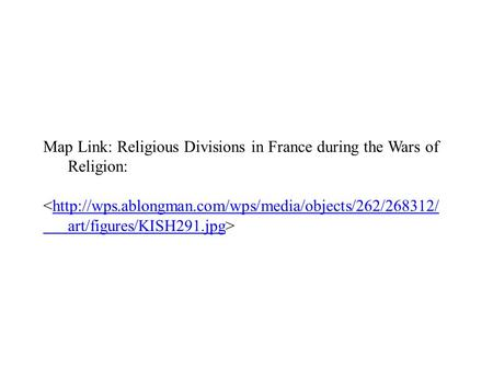 Map Link: Religious Divisions in France during the Wars of Religion: <http://wps.ablongman.com/wps/media/objects/262/268312/http://wps.ablongman.com/wps/media/objects/262/268312/