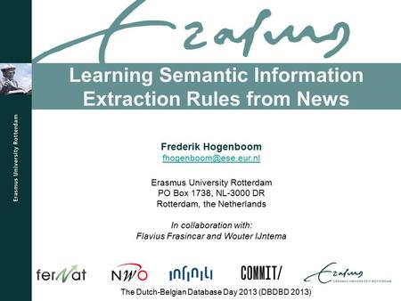 Learning Semantic Information Extraction Rules from News The Dutch-Belgian Database Day 2013 (DBDBD 2013) Frederik Hogenboom Erasmus.