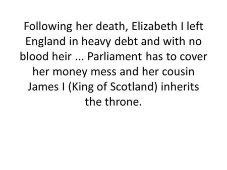 Following her death, Elizabeth I left England in heavy debt and with no blood heir ... Parliament has to cover her money mess and her cousin James I (King.