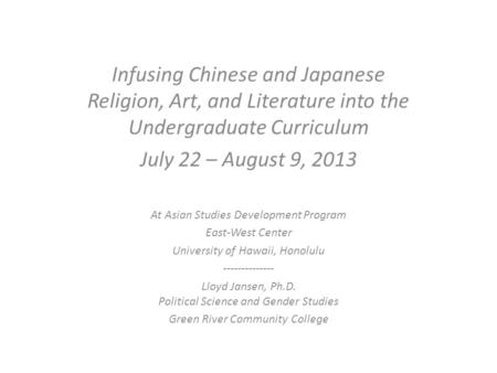 Infusing Chinese and Japanese Religion, Art, and Literature into the Undergraduate Curriculum July 22 – August 9, 2013 At Asian Studies Development Program.