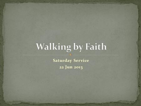 "Saturday Service 22 Jun 2013. ""For we walk by faith, not by sight."" 2 Cor 5:7 (NKJ) "" … with God all things are possible."" Mt 19:26 (NKJ) "" … all things."