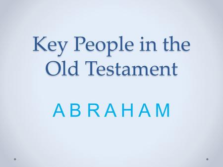 Key People in the Old Testament A B R A H A M. Abraham: a key person in the Old Testament Why? o Father of the Jewish race?YES o Man of faith?YES o Taught.