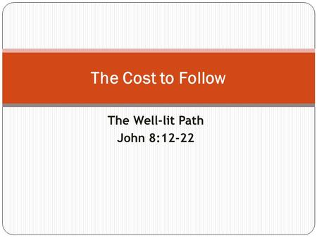 The Well-lit Path John 8:12-22 The Cost to Follow.