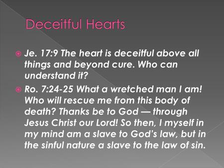  Je. 17:9 The heart is deceitful above all things and beyond cure. Who can understand it?  Ro. 7:24-25 What a wretched man I am! Who will rescue me from.