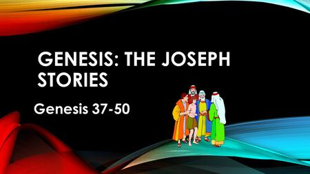 GENESIS: THE JOSEPH STORIES Genesis 37-50. LITERARY STRUCTURE- JOSEPH STORIES Gets family to Egypt as functional whole.