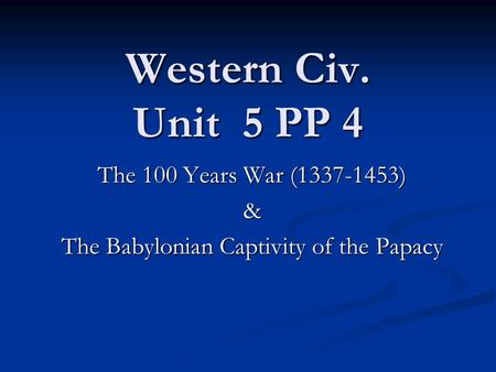 Western Civ. Unit 5 PP 4 The 100 Years War (1337-1453) & The Babylonian Captivity of the Papacy.