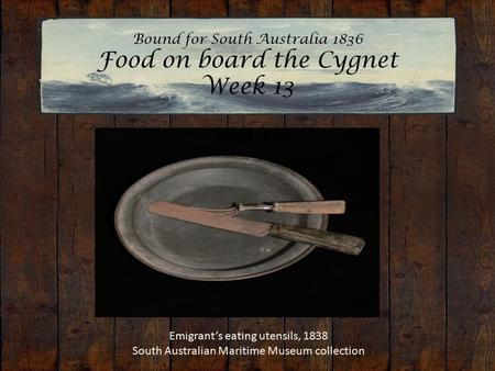 Bound for South Australia 1836 Food on board the Cygnet Week 13 Emigrant's eating utensils, 1838 South Australian Maritime Museum collection.