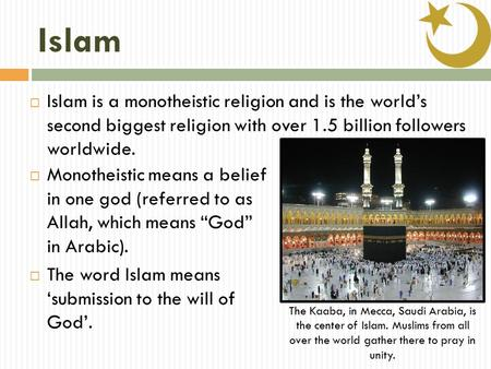 Islam  Islam is a monotheistic religion and is the world's second biggest religion with over 1.5 billion followers worldwide.  Monotheistic means a belief.