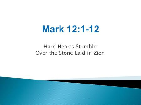 Hard Hearts Stumble Over the Stone Laid in Zion. Mark 4:10-12 As soon as He was alone, His followers, along with the twelve, began asking Him about the.