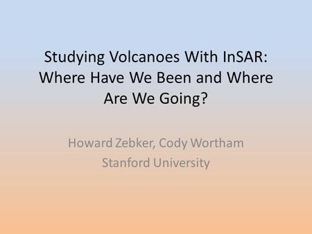 Studying Volcanoes With InSAR: Where Have We Been and Where Are We Going? Howard Zebker, Cody Wortham Stanford University.