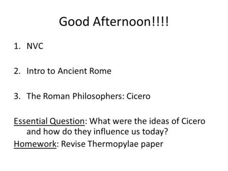 Good Afternoon!!!! 1.NVC 2.Intro to Ancient Rome 3.The Roman Philosophers: Cicero Essential Question: What were the ideas of Cicero and how do they influence.