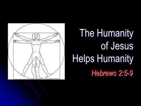 The Humanity of Jesus Helps Humanity Hebrews 2:5-9.