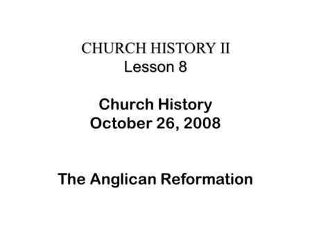 CHURCH HISTORY II Lesson 8 Church History October 26, 2008 The Anglican Reformation.