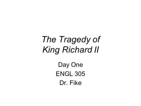 The Tragedy of King Richard II Day One ENGL 305 Dr. Fike.