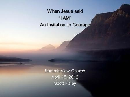 "When Jesus said ""I AM"" An Invitation to Courage Summit View Church April 15, 2012 Scott Raley."
