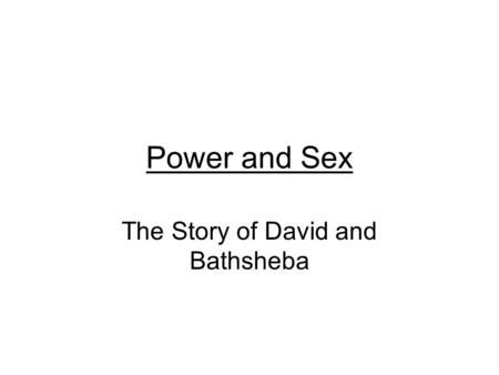 Power and Sex The Story of David and Bathsheba. I want to focus mostly on the actions and mind- set of David, to explore the invisibility of Bathsheba's.