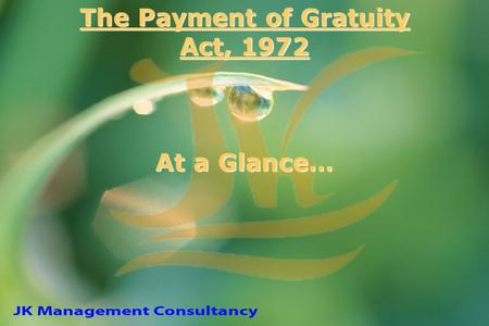 The Payment of Gratuity Act, 1972 At a Glance…. Applicability Every factory, mine, oil plantation, port and railway company Every shop or establishment.