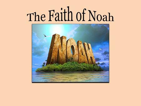 The Faith of Noah (Hebrews 11:7) By faith Noah, being divinely warned of things not yet seen, moved with godly fear, prepared an ark for the saving of.