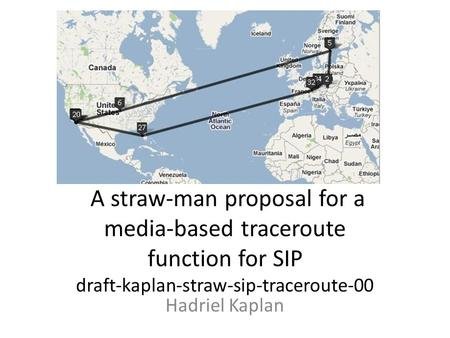 A straw-man proposal for a media-based traceroute function for SIP draft-kaplan-straw-sip-traceroute-00 Hadriel Kaplan.