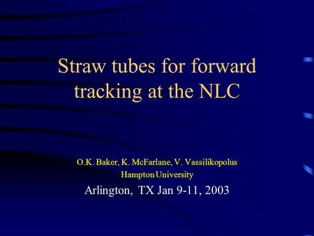 Straw tubes for forward tracking at the NLC O.K. Baker, K. McFarlane, V. Vassilikopolus Hampton University Arlington, TX Jan 9-11, 2003.