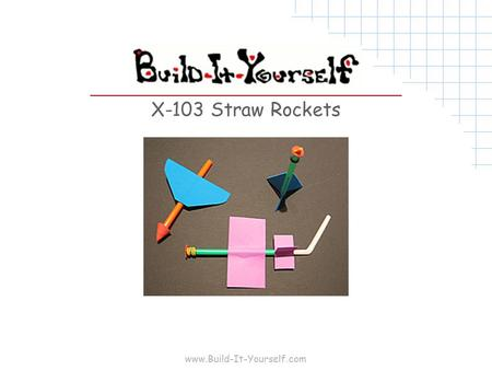 "Www.Build-It-Yourself.com X-103 Straw Rockets. www.Build-It-Yourself.com Tools and Materials 8 ½""x11"" 20lb copier paper 8 ½""x11"" 64lb card stock 8 ½""x11"""