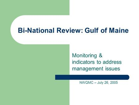 Bi-National Review: Gulf of Maine Monitoring & indicators to address management issues NWQMC – July 26, 2005.