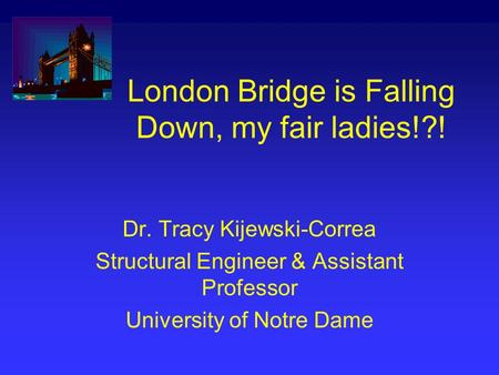 London Bridge is Falling Down, my fair ladies!?! Dr. Tracy Kijewski-Correa Structural Engineer & Assistant Professor University of Notre Dame.