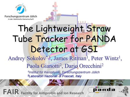 The Lightweight Straw Tube Tracker for PANDA Detector at GSI Andrey Sokolov *,1, James Ritman 1, Peter Wintz 1, Paola Gianotti 2, Dario Orecchini 2 1 Institut.