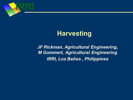 Harvesting JF Rickman, Agricultural Engineering, M Gummert, Agricultural Engineering IRRI, Los Baños, Philippines.