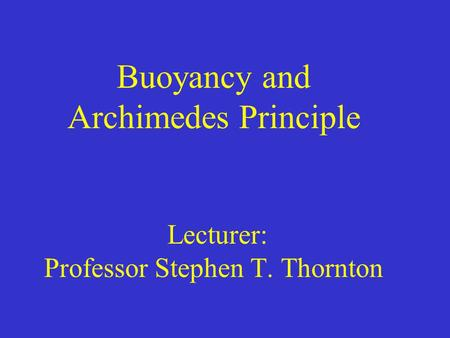 Buoyancy and Archimedes Principle Lecturer: Professor Stephen T. Thornton.