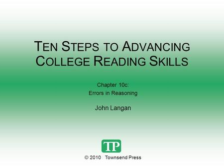 T EN S TEPS TO A DVANCING C OLLEGE R EADING S KILLS Chapter 10c: Errors in Reasoning John Langan © 2010 Townsend Press.