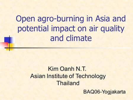 Open agro-burning in Asia and potential impact on air quality and climate Kim Oanh N.T. Asian Institute of Technology Thailand BAQ06-Yogjakarta.
