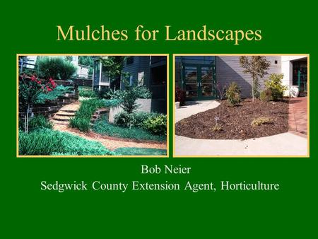 Mulches for Landscapes Bob Neier Sedgwick County Extension Agent, Horticulture.