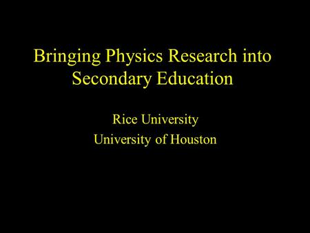 Bringing Physics Research into Secondary Education Rice University University of Houston.
