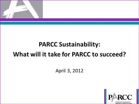 PARCC Sustainability: What will it take for PARCC to succeed? April 3, 2012.