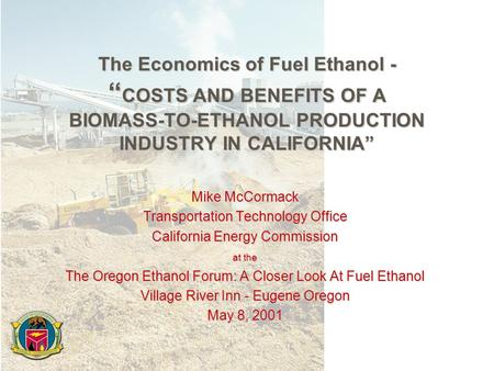 "The Economics of Fuel Ethanol - "" COSTS AND BENEFITS OF A BIOMASS-TO-ETHANOL PRODUCTION INDUSTRY IN CALIFORNIA"" Mike McCormack Transportation Technology."